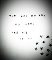 You are my sun my moon and all of my stars.